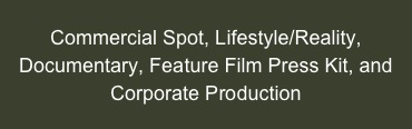 Commercial Spot, Lifestyle/Reality, Documentary, Feature Film Press Kit, and Corporate Production